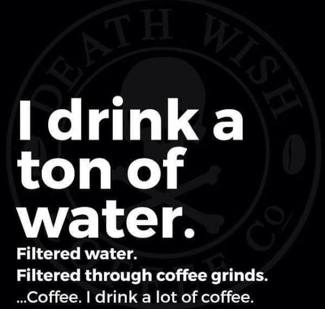 I drink water...through coffee