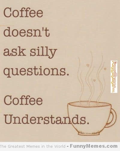 Coffee is very understanding